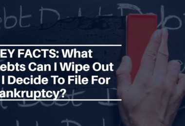 KEY FACTS: What Debts Can I Wipe Out If I Decide To File For Bankruptcy?